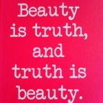 Beauty is truth and truth is beauty